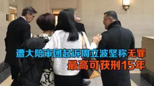 遭大陪审团起诉周立波坚称无罪 最高可获刑15年