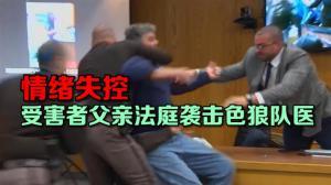 情绪失控 受害者父亲法庭袭击色狼队医