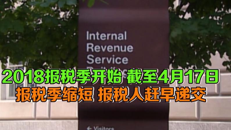 2018报税季开始 截至4月17日  报税季缩短 报税人赶早递交