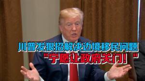 """川普发狠招解决边境移民问题 """"宁愿让政府关门"""""""