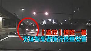 【监控】惊险一幕 无证驾车者拖行检查女警