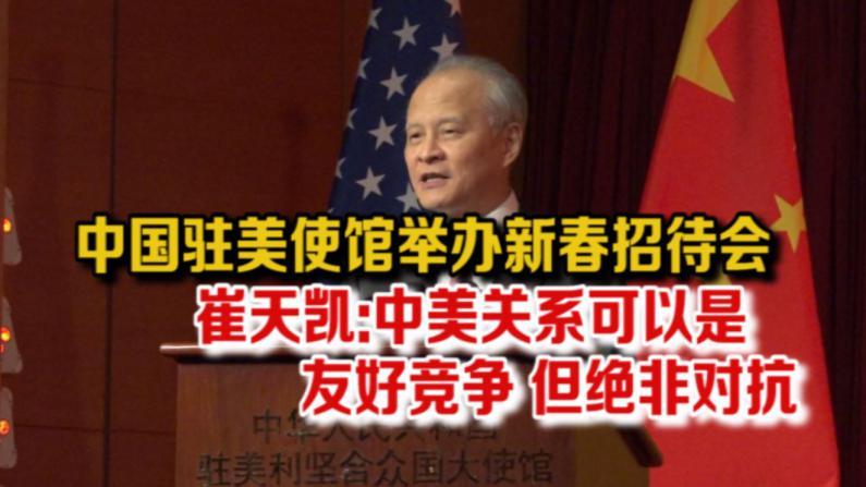 中国驻美使馆举办新春招待会  崔天凯:中美关系可以是友好竞争 但绝非对抗
