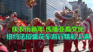 庆农历新年 传播亚裔文化 纽约法拉盛花车游行精彩上演