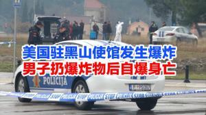 美国驻黑山使馆发生爆炸 男子扔爆炸物后自爆身亡