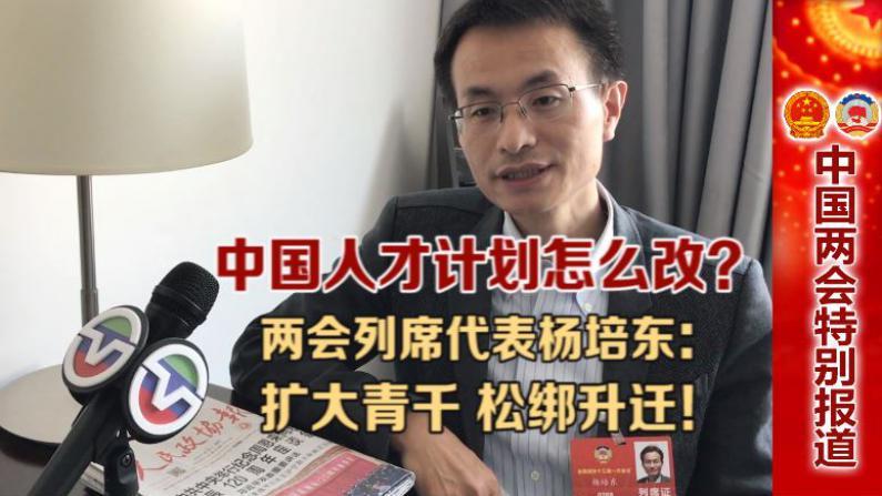 中国人才计划怎么改?两会列席代表杨培东:扩大青千 松绑升迁