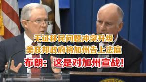 无证移民问题冲突升级 美联邦政府将加州告上法庭 布朗:这是对加州宣战!