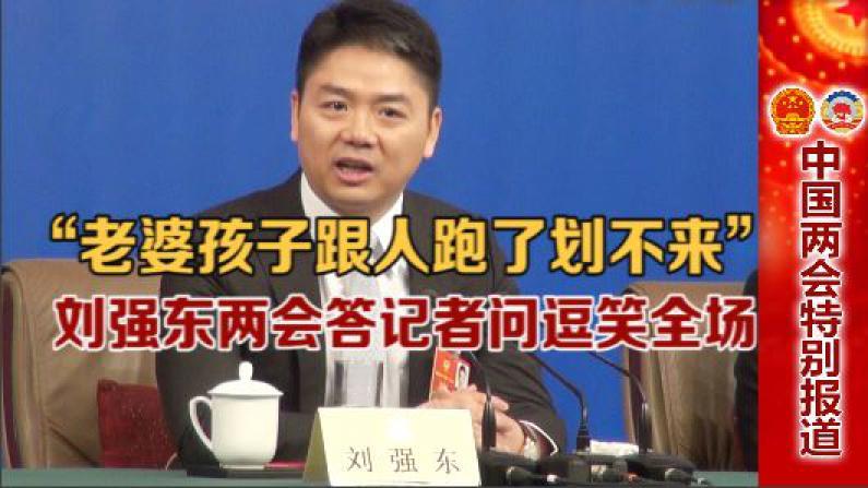 """""""老婆孩子跟人跑了划不来"""" 刘强东两会答记者问逗笑全场"""