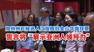 """加州州长候选人江俊辉旧金山华埠拜票 誓言将""""展示亚洲人领导力"""""""
