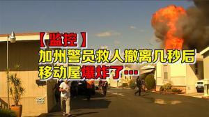 【监控】加州警员救人撤离几秒后 移动屋爆炸了…