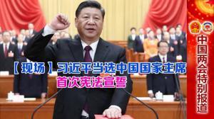【现场】习近平当选中华人民共和国主席 首次宪法宣誓