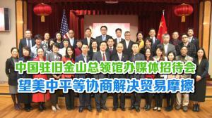 中国驻旧金山总领馆办媒体招待会 罗林泉:反对贸易战 望美中平等协商解决贸易摩擦