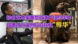 """全球知名艺术家雕塑欲落户纽约华埠 却遭社区强烈反对称其""""辱华"""""""