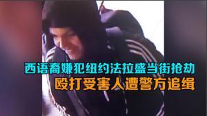 西语裔嫌犯纽约法拉盛当街抢劫 殴打受害人遭警方追缉