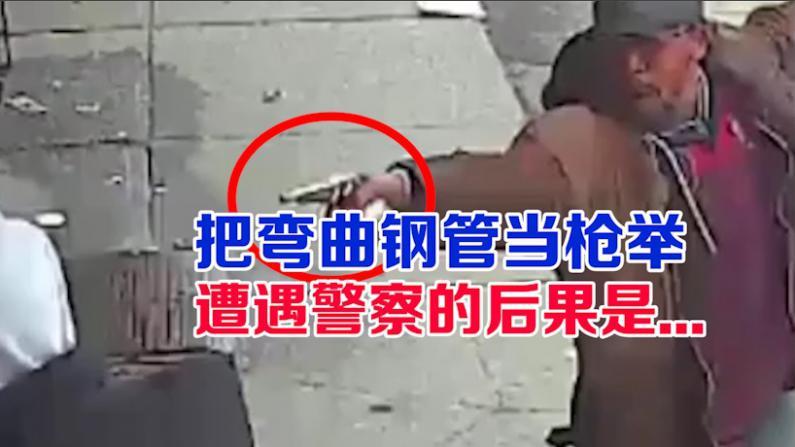 把弯钢管当枪举  遭遇警察的后果是...