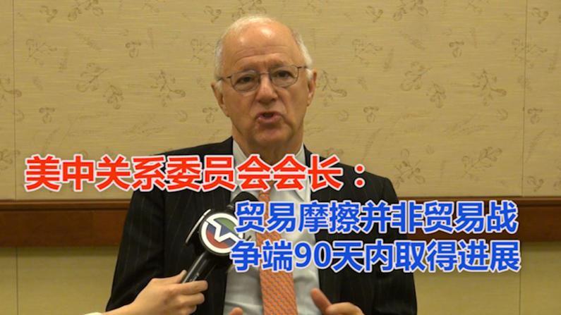 美中关系委员会会长:贸易摩擦并非贸易战 争端90天内取得进展