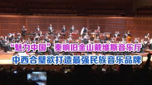 """""""魅力中国""""奏响旧金山戴维斯音乐厅 中西合璧欲打造最强民族音乐品牌"""