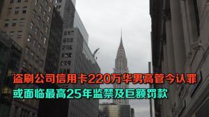 盗刷公司信用卡220万华男高管今认罪  或面临最高25年监禁及巨额罚款