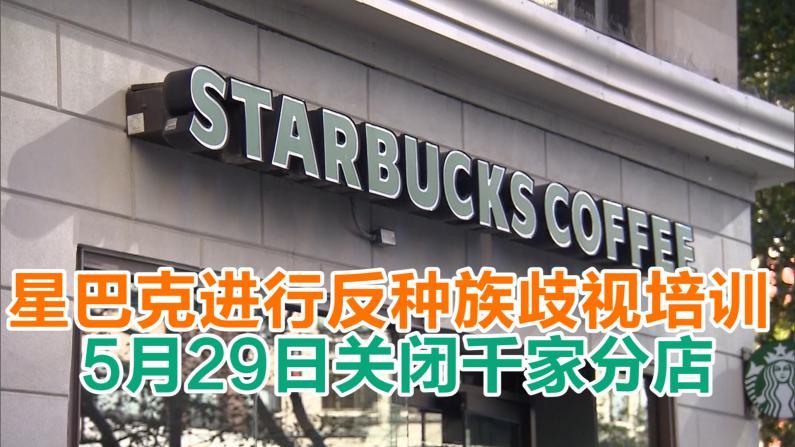 星巴克进行反种族歧视培训 5月29日关闭千家分店