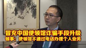 冒充中国使领馆诈骗手段升级 领事:使领馆不通过电话办理个人业务