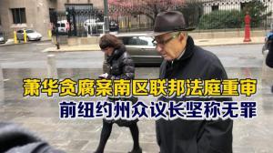 萧华贪腐案南区联邦法庭重审 前纽约州众议长坚称无罪