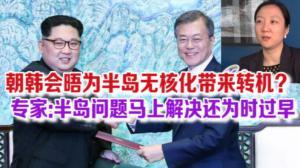 朝韩会晤为半岛无核化带来转机? 专家:半岛问题马上解决还为时过早