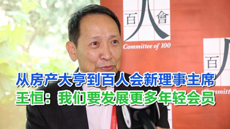 从房产大亨到百人会新理事主席 王恒:我们要发展更多年轻会员