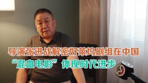 """导演张进战解密好莱坞剧组在中国 """"混血电影""""体现时代进步"""