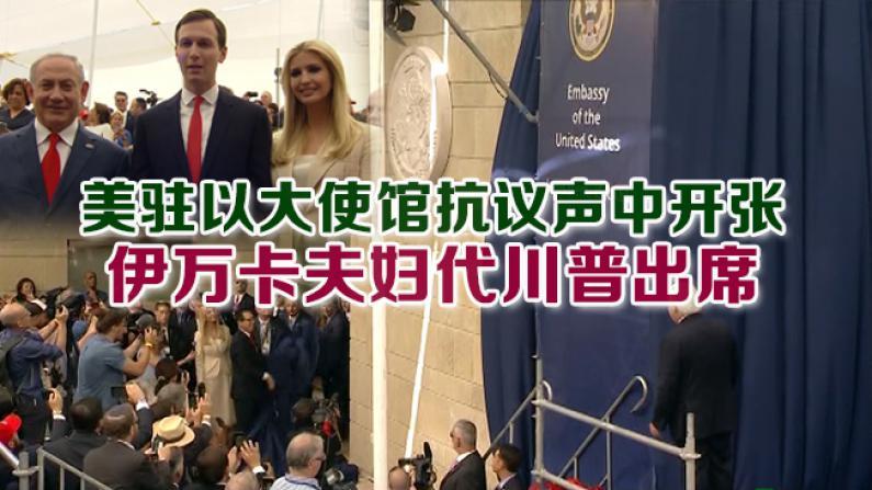 美驻以大使馆抗议声中开张 伊万卡夫妇代川普出席