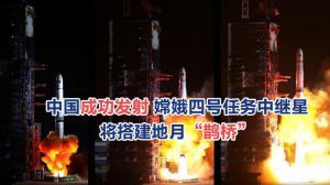 """中国成功发射 嫦娥四号任务中继星 将搭建地月""""鹊桥"""""""