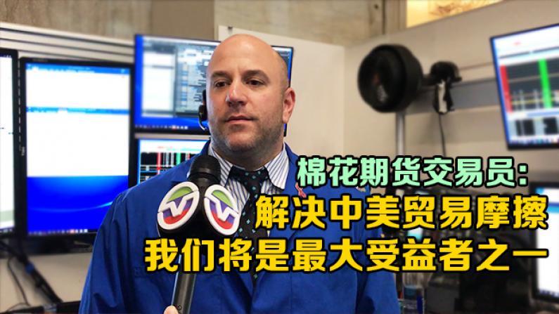 棉花期货交易员: 解决中美贸易摩擦  我们将是最大受益者之一