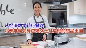 从经济数学转行餐饮 哈佛学霸变身烘焙女王打造她的甜品王国