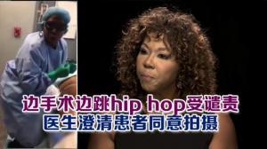 边手术边跳hip hop受谴责  医生澄清患者同意拍摄