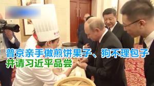 普京亲手做煎饼果子、狗不理包子 并请习近平品尝