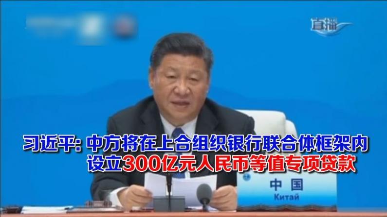 习近平: 中方将在上合组织银行联合体框架内 设立300亿元人民币等值专项贷款