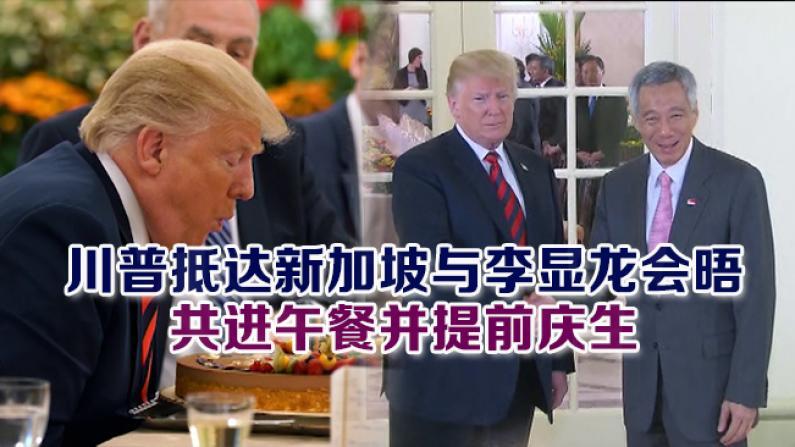 川普抵达新加坡与李显龙会晤  共进午餐并提前庆生