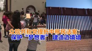 """众院共和党提折中移民法案:保护""""梦想者"""" 建造边境墙"""