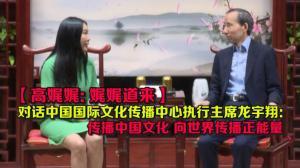 高娓娓对话中国国际文化传播中心执行主席龙宇翔——传播中国文化 向世界传播正能量