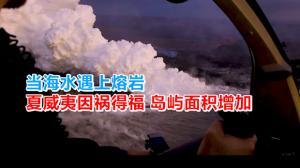 当海水遇上熔岩 夏威夷因祸得福 岛屿面积增加