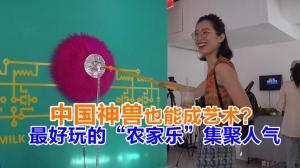 """中国神兽也能成艺术? 最好玩的""""农家乐""""集聚人气"""