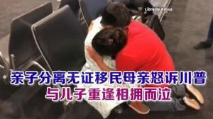 亲子分离无证移民母亲怒诉川普 与儿子重逢相拥而泣