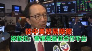 谈中美贸易摩擦 梁锦松:香港是最佳合作平台