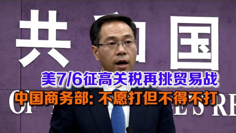美7/6征高关税再挑贸易战 中国商务部:不愿打但不得不打