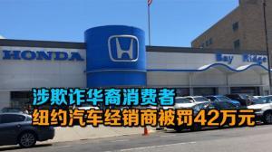 涉欺诈华裔消费者 纽约布鲁克林汽车经销商被罚42万元