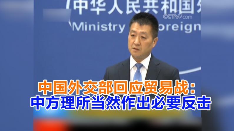 中国外交部回应贸易战: 中方理所当然作出必要反击