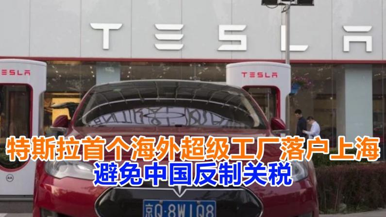 特斯拉首个海外超级工厂落户上海:避免中国反制关税
