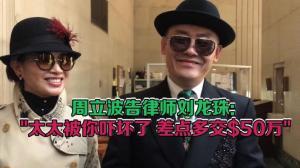"""周立波状告律师刘龙珠:""""太太被你吓坏了 差点多交$50万"""""""
