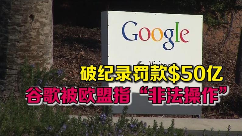 """破纪录罚款$50亿 谷歌被欧盟指""""非法操作"""""""
