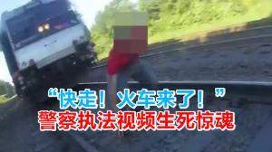 """""""快走!火车来了!"""" 警察执法视频生死惊魂"""