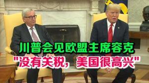"""川普会见欧盟主席容克 """"没有关税,美国很高兴"""""""
