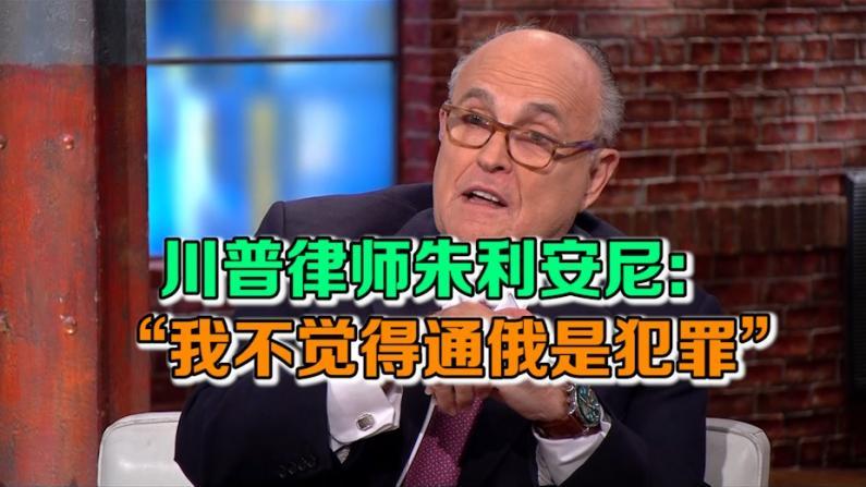 """川普律师朱利安尼:""""我不觉得通俄是犯罪"""""""